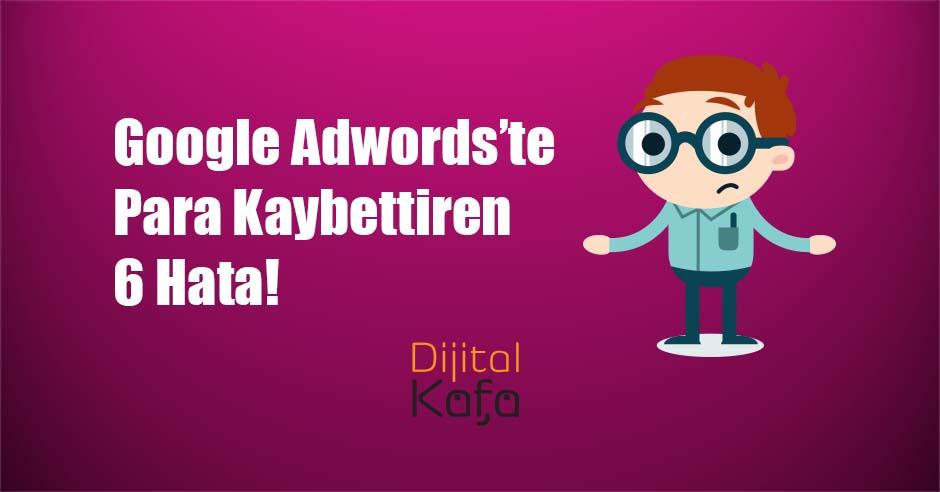 Google Adwords'te Para Kaybettiren 6 Hata! - dijitalkafa
