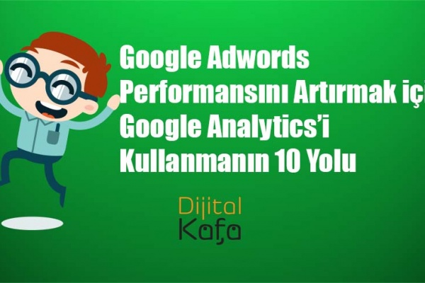 Google Adwords Performansını Artırmak için Google Analytics'i Kullanmanın 10 Yolu