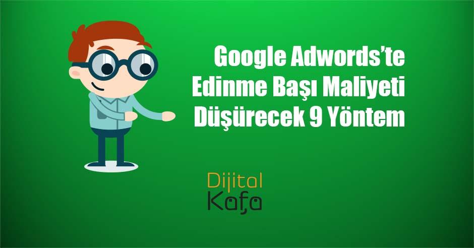 Google Adwords'te Edinme Başı Maliyeti Düşürecek 9 Yöntem