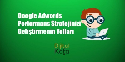 Google Adwords Performans Stratejinizi Geliştirmenin Yolları