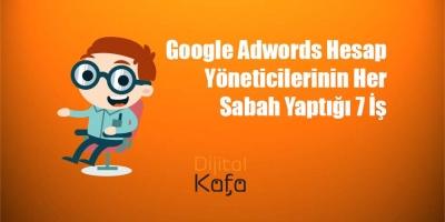 Google Adwords Hesap Yöneticilerinin Her Sabah Yaptığı 7 İş