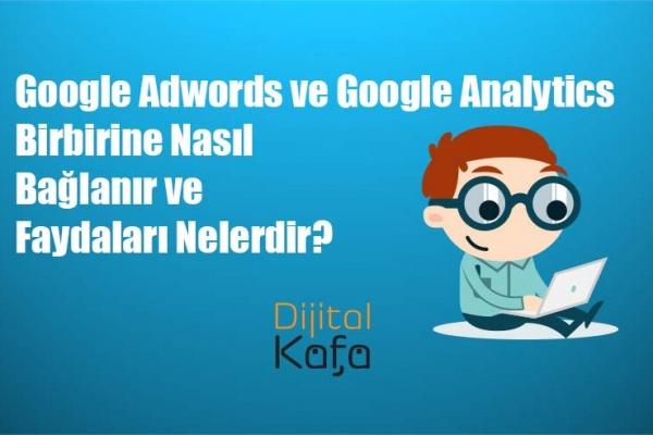 Google Adwords ve Google Analytics Birbirine Nasıl Bağlanır ve Faydaları Nelerdir?